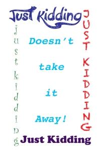 JustKiddingDoesn'tTakeItAway